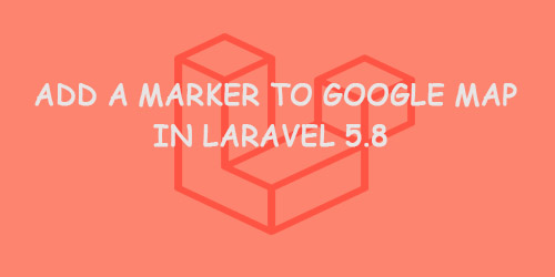 Add a Marker to Google Map in Laravel 5.8