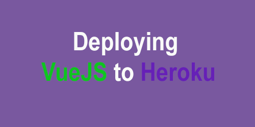 Deploying Vuejs to Heroku