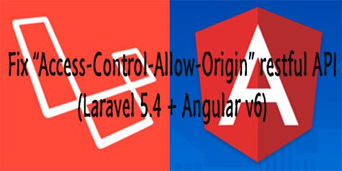 "Fix ""Access-Control-Allow-Origin"" restful API Angular 6 and Laravel 5"