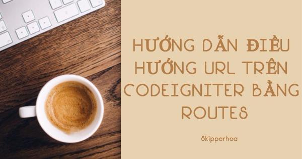 Hướng dẫn điều hướng Url trên CodeIgniter bằng routes