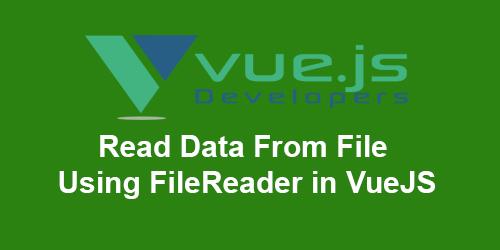 Read Data From File Using FileReader API in Vuejs