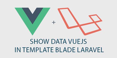 SHOW DATA VUEJS IN TEMPLATE BLADE LARAVEL