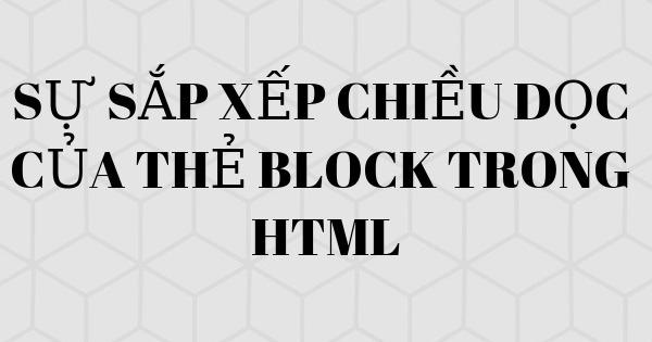 Sự sắp xếp chiều dọc của thẻ block trong HTML